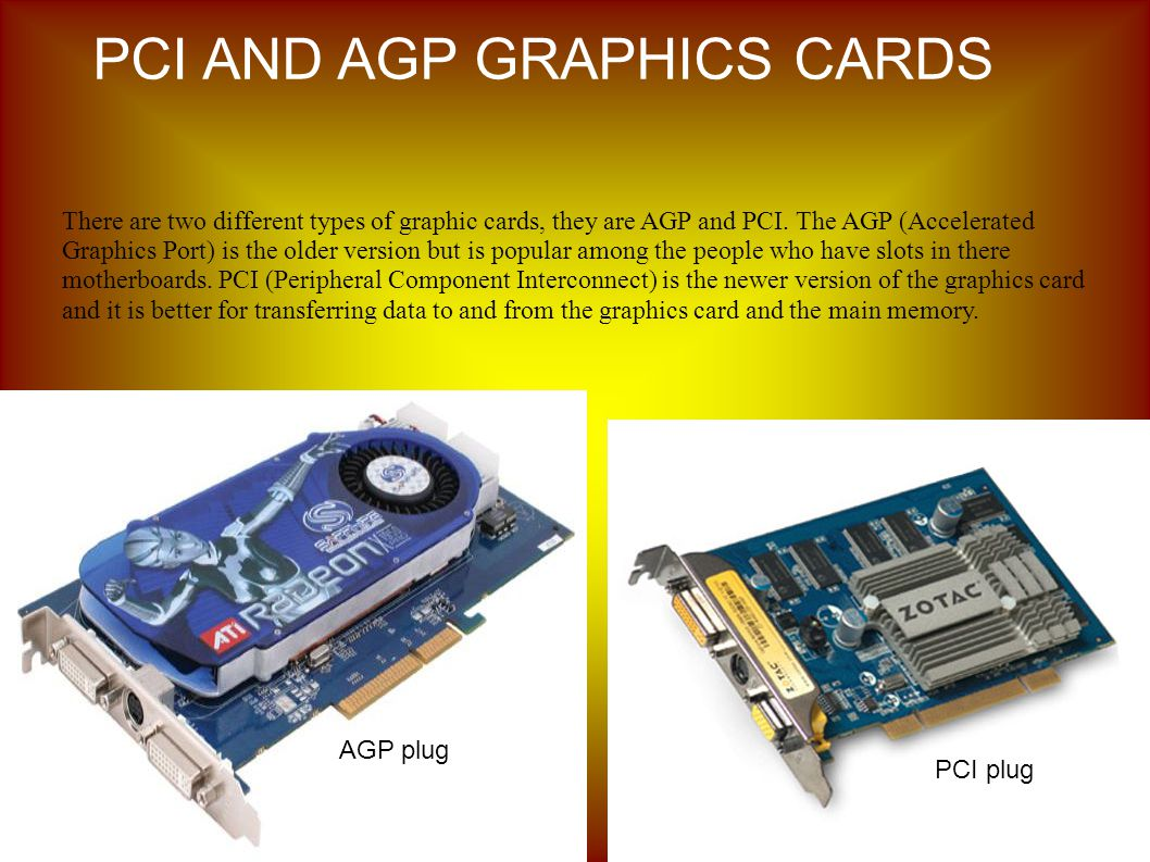 There are two different types of graphic cards, they are AGP and PCI.