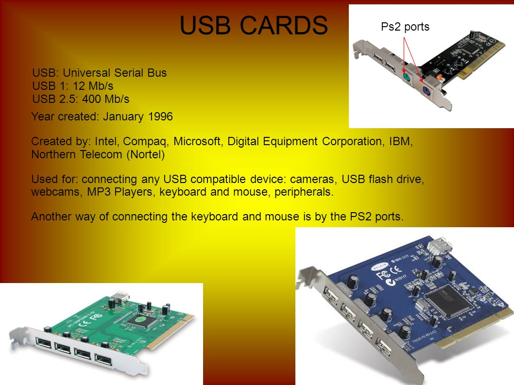 USB CARDS USB: Universal Serial Bus USB 1: 12 Mb/s USB 2.5: 400 Mb/s Year created: January 1996 Created by: Intel, Compaq, Microsoft, Digital Equipment Corporation, IBM, Northern Telecom (Nortel) Used for: connecting any USB compatible device: cameras, USB flash drive, webcams, MP3 Players, keyboard and mouse, peripherals.