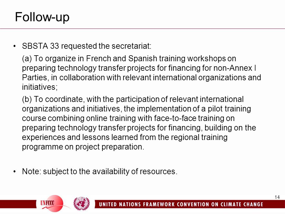 14 Follow-up SBSTA 33 requested the secretariat: (a) To organize in French and Spanish training workshops on preparing technology transfer projects for financing for non-Annex I Parties, in collaboration with relevant international organizations and initiatives; (b) To coordinate, with the participation of relevant international organizations and initiatives, the implementation of a pilot training course combining online training with face-to-face training on preparing technology transfer projects for financing, building on the experiences and lessons learned from the regional training programme on project preparation.