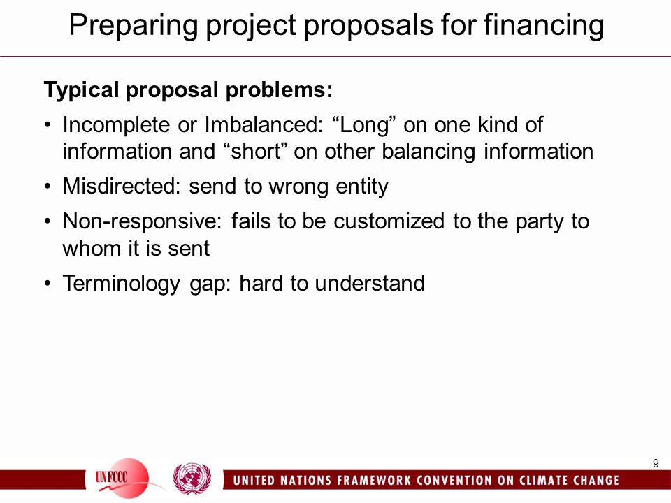 9 Typical proposal problems: Incomplete or Imbalanced: Long on one kind of information and short on other balancing information Misdirected: send to wrong entity Non-responsive: fails to be customized to the party to whom it is sent Terminology gap: hard to understand Preparing project proposals for financing