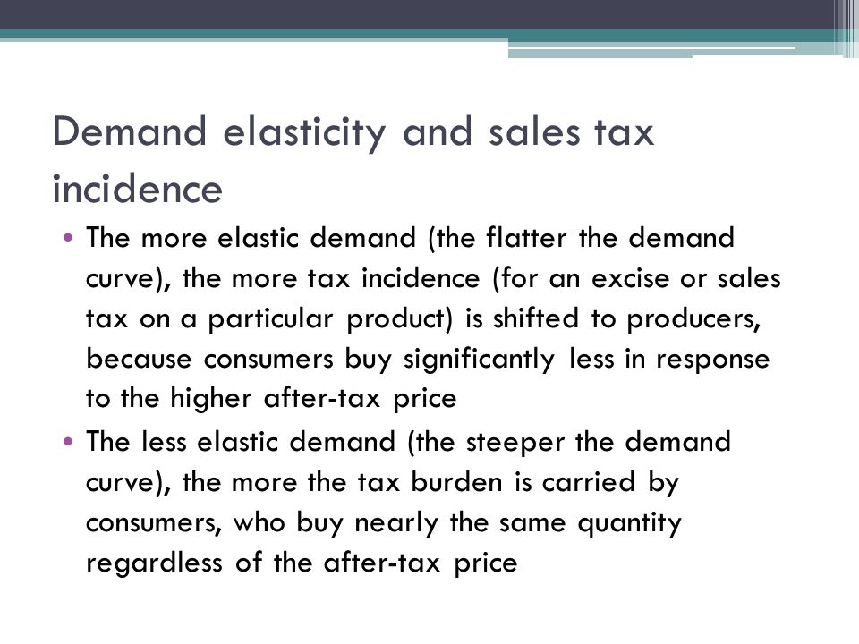 Demand elasticity and sales tax incidence The more elastic demand (the flatter the demand curve), the more tax incidence (for an excise or sales tax on a particular product) is shifted to producers, because consumers buy significantly less in response to the higher after-tax price The less elastic demand (the steeper the demand curve), the more the tax burden is carried by consumers, who buy nearly the same quantity regardless of the after-tax price