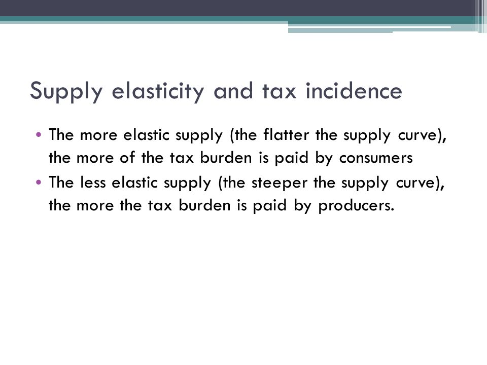 Supply elasticity and tax incidence The more elastic supply (the flatter the supply curve), the more of the tax burden is paid by consumers The less elastic supply (the steeper the supply curve), the more the tax burden is paid by producers.