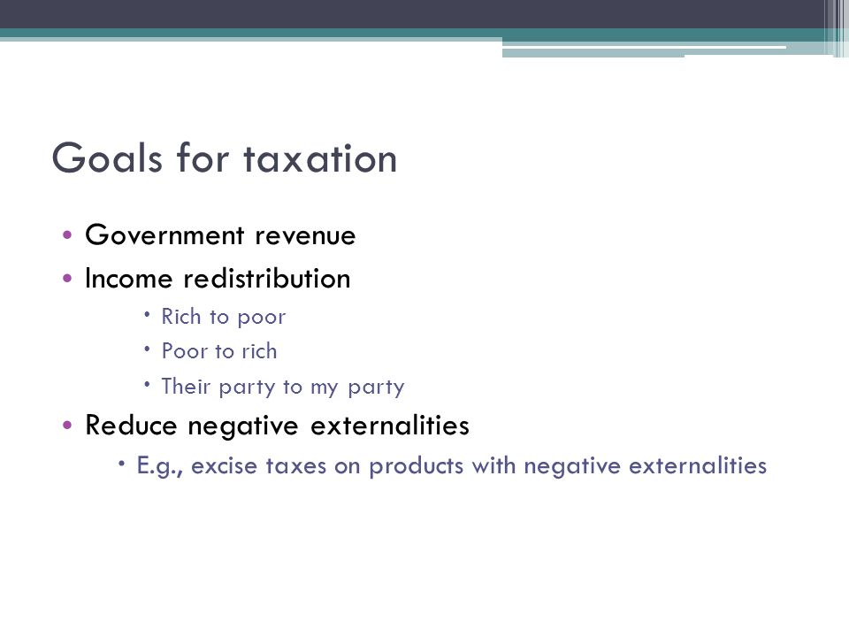 Goals for taxation Government revenue Income redistribution  Rich to poor  Poor to rich  Their party to my party Reduce negative externalities  E.g., excise taxes on products with negative externalities