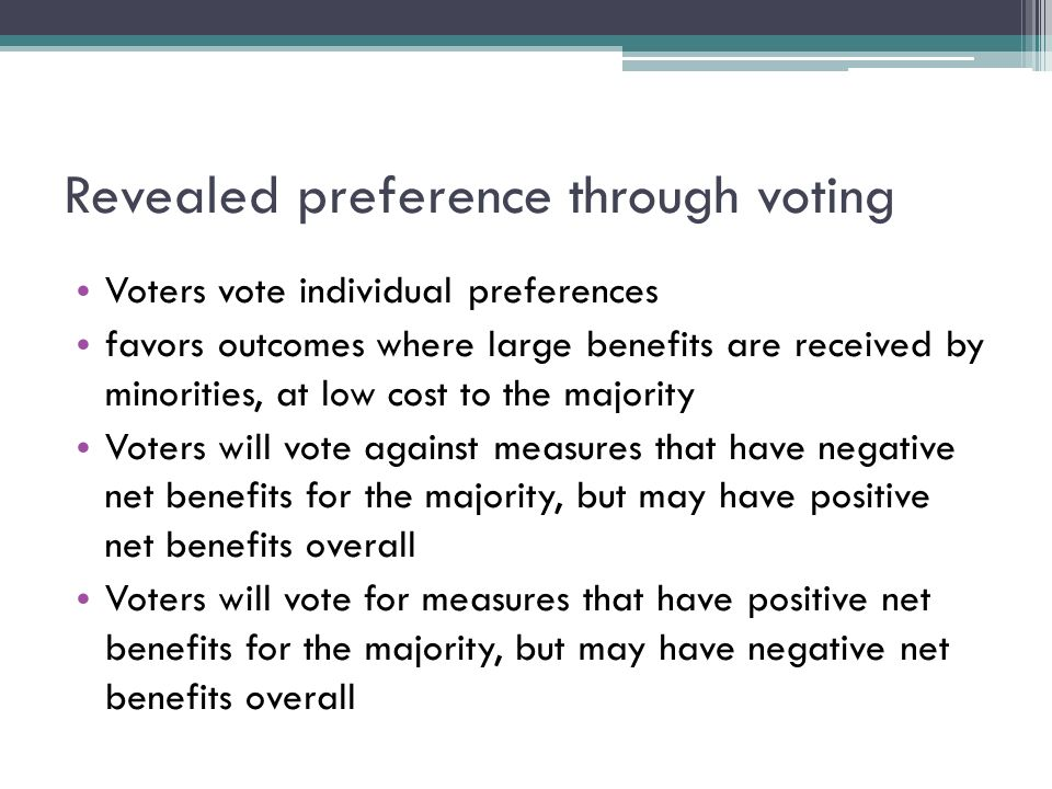 Revealed preference through voting Voters vote individual preferences favors outcomes where large benefits are received by minorities, at low cost to the majority Voters will vote against measures that have negative net benefits for the majority, but may have positive net benefits overall Voters will vote for measures that have positive net benefits for the majority, but may have negative net benefits overall