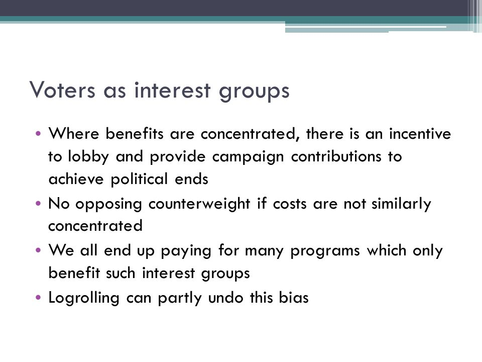 Voters as interest groups Where benefits are concentrated, there is an incentive to lobby and provide campaign contributions to achieve political ends No opposing counterweight if costs are not similarly concentrated We all end up paying for many programs which only benefit such interest groups Logrolling can partly undo this bias