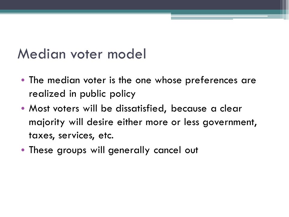 Median voter model The median voter is the one whose preferences are realized in public policy Most voters will be dissatisfied, because a clear majority will desire either more or less government, taxes, services, etc.
