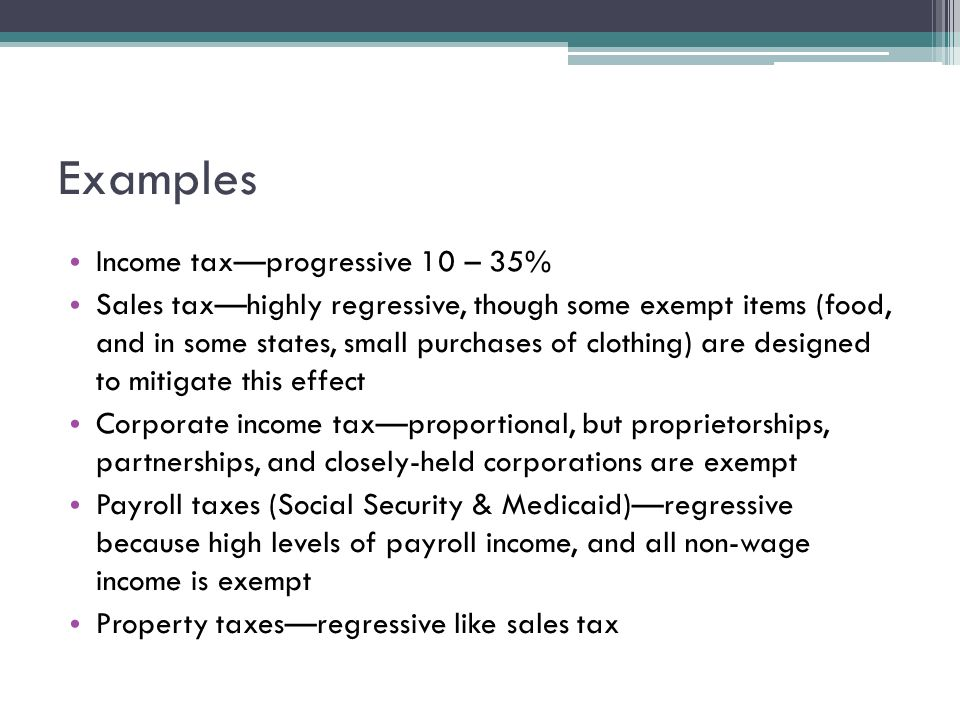 Examples Income tax—progressive 10 – 35% Sales tax—highly regressive, though some exempt items (food, and in some states, small purchases of clothing) are designed to mitigate this effect Corporate income tax—proportional, but proprietorships, partnerships, and closely-held corporations are exempt Payroll taxes (Social Security & Medicaid)—regressive because high levels of payroll income, and all non-wage income is exempt Property taxes—regressive like sales tax