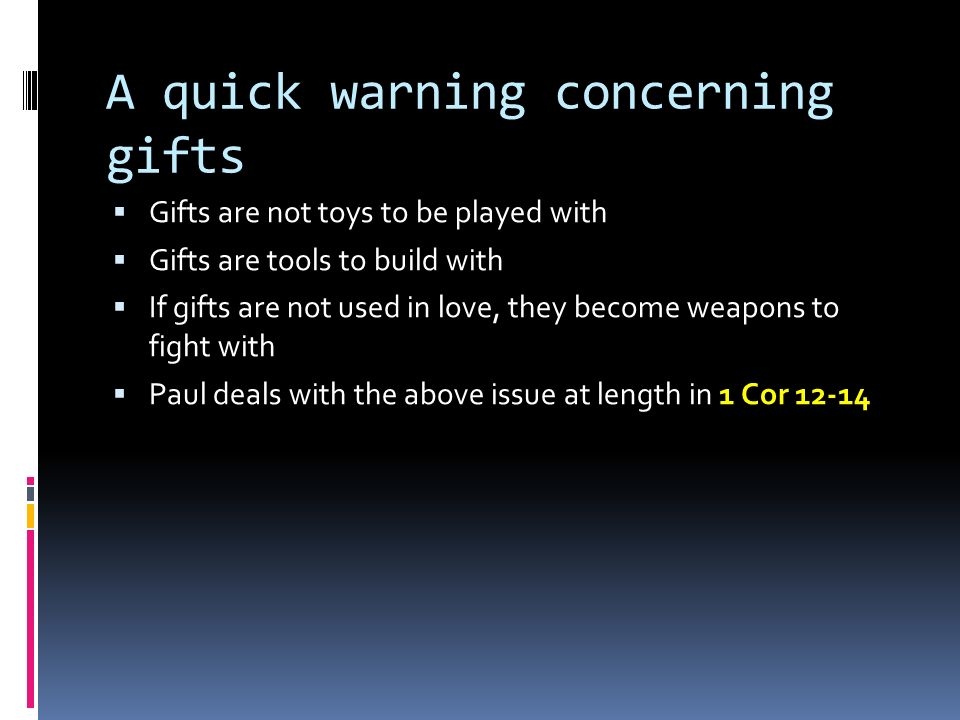 A quick warning concerning gifts  Gifts are not toys to be played with  Gifts are tools to build with  If gifts are not used in love, they become weapons to fight with  Paul deals with the above issue at length in 1 Cor 12-14