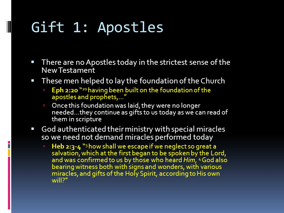 Gift 1: Apostles  There are no Apostles today in the strictest sense of the New Testament  These men helped to lay the foundation of the Church  Eph 2:20 20 having been built on the foundation of the apostles and prophets,…  Once this foundation was laid, they were no longer needed…they continue as gifts to us today as we can read of them in scripture  God authenticated their ministry with special miracles so we need not demand miracles performed today  Heb 2:3-4 3 how shall we escape if we neglect so great a salvation, which at the first began to be spoken by the Lord, and was confirmed to us by those who heard Him, 4 God also bearing witness both with signs and wonders, with various miracles, and gifts of the Holy Spirit, according to His own will