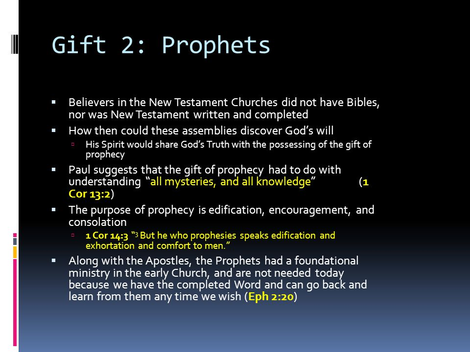 Gift 2: Prophets  Believers in the New Testament Churches did not have Bibles, nor was New Testament written and completed  How then could these assemblies discover God's will  His Spirit would share God's Truth with the possessing of the gift of prophecy  Paul suggests that the gift of prophecy had to do with understanding all mysteries, and all knowledge (1 Cor 13:2)  The purpose of prophecy is edification, encouragement, and consolation  1 Cor 14:3 3 But he who prophesies speaks edification and exhortation and comfort to men.  Along with the Apostles, the Prophets had a foundational ministry in the early Church, and are not needed today because we have the completed Word and can go back and learn from them any time we wish (Eph 2:20)