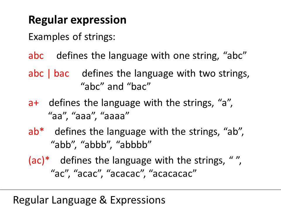 Regular Language & Expressions Regular expression Examples of strings: abc defines the language with one string, abc abc | bac defines the language with two strings, abc and bac a+ defines the language with the strings, a , aa , aaa , aaaa ab* defines the language with the strings, ab , abb , abbb , abbbb (ac)* defines the language with the strings, , ac , acac , acacac , acacacac