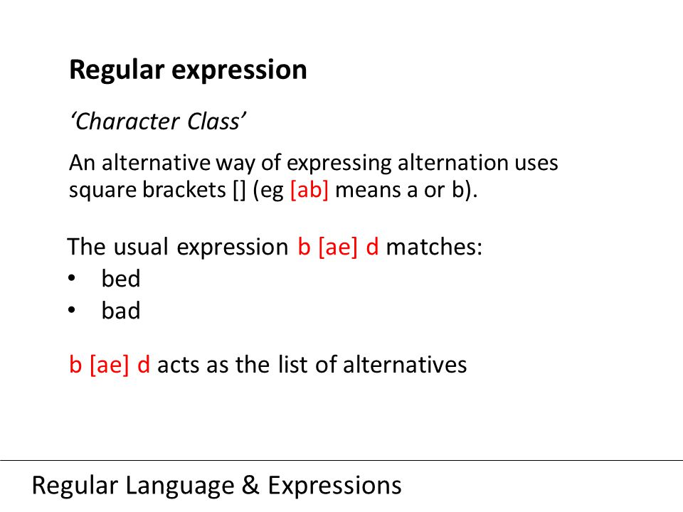 Regular Language & Expressions Regular expression 'Character Class' An alternative way of expressing alternation uses square brackets [] (eg [ab] means a or b).