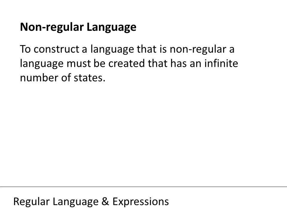 Regular Language & Expressions Non-regular Language To construct a language that is non-regular a language must be created that has an infinite number of states.