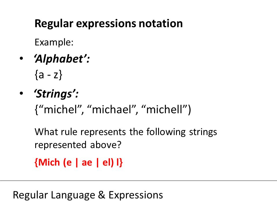 Regular Language & Expressions Regular expressions notation Example: 'Alphabet': {a - z} 'Strings': { michel , michael , michell ) What rule represents the following strings represented above.