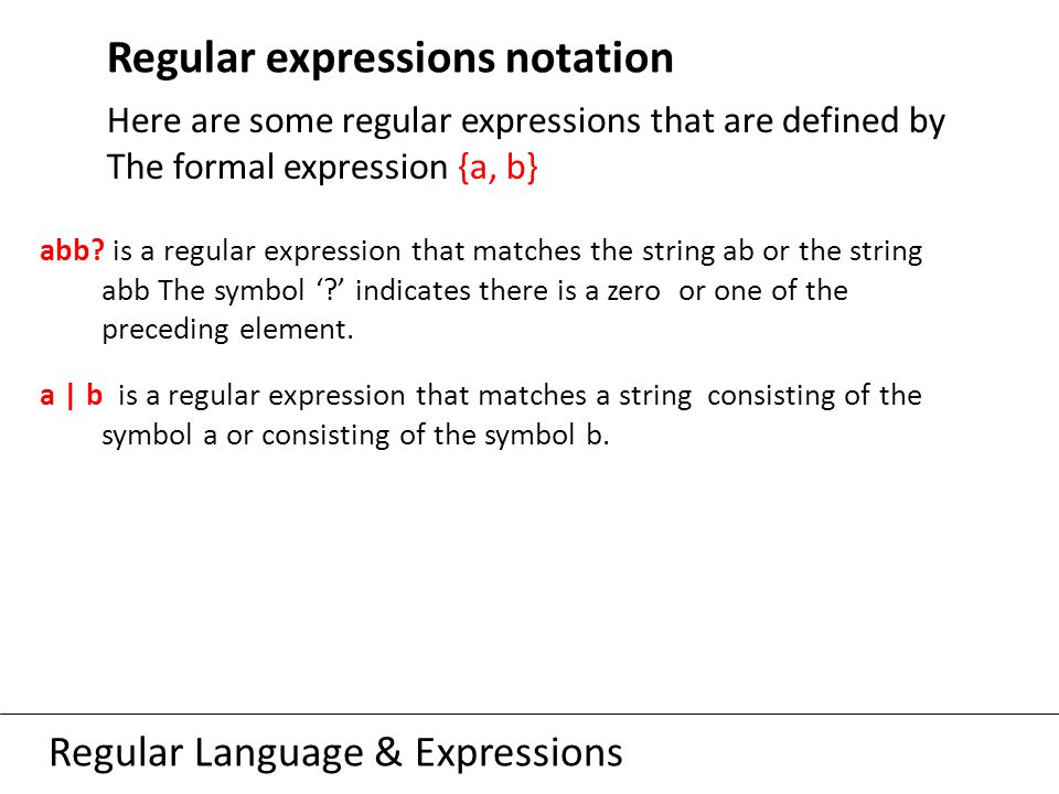 Regular Language & Expressions Regular expressions notation Here are some regular expressions that are defined by The formal expression {a, b} abb.