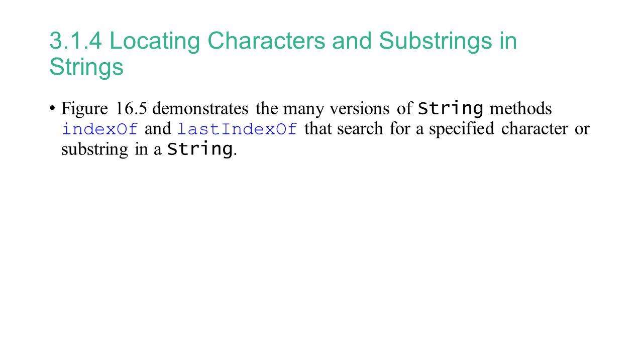 3.1.4 Locating Characters and Substrings in Strings Figure 16.5 demonstrates the many versions of String methods indexOf and lastIndexOf that search for a specified character or substring in a String.