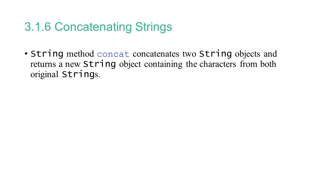 3.1.6 Concatenating Strings String method concat concatenates two String objects and returns a new String object containing the characters from both original String s.