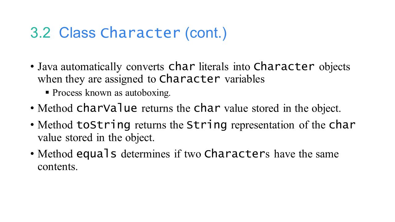 3.2 Class Character (cont.) Java automatically converts char literals into Character objects when they are assigned to Character variables  Process known as autoboxing.