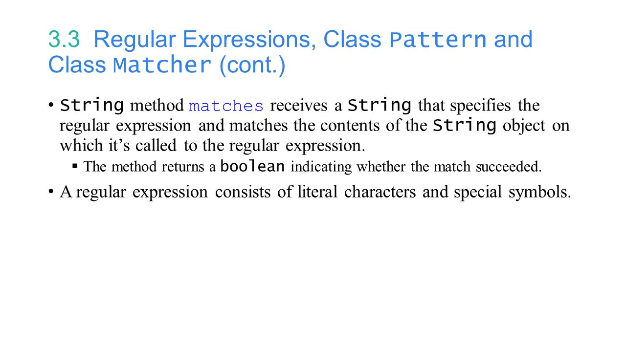 3.3 Regular Expressions, Class Pattern and Class Matcher (cont.) String method matches receives a String that specifies the regular expression and matches the contents of the String object on which it's called to the regular expression.