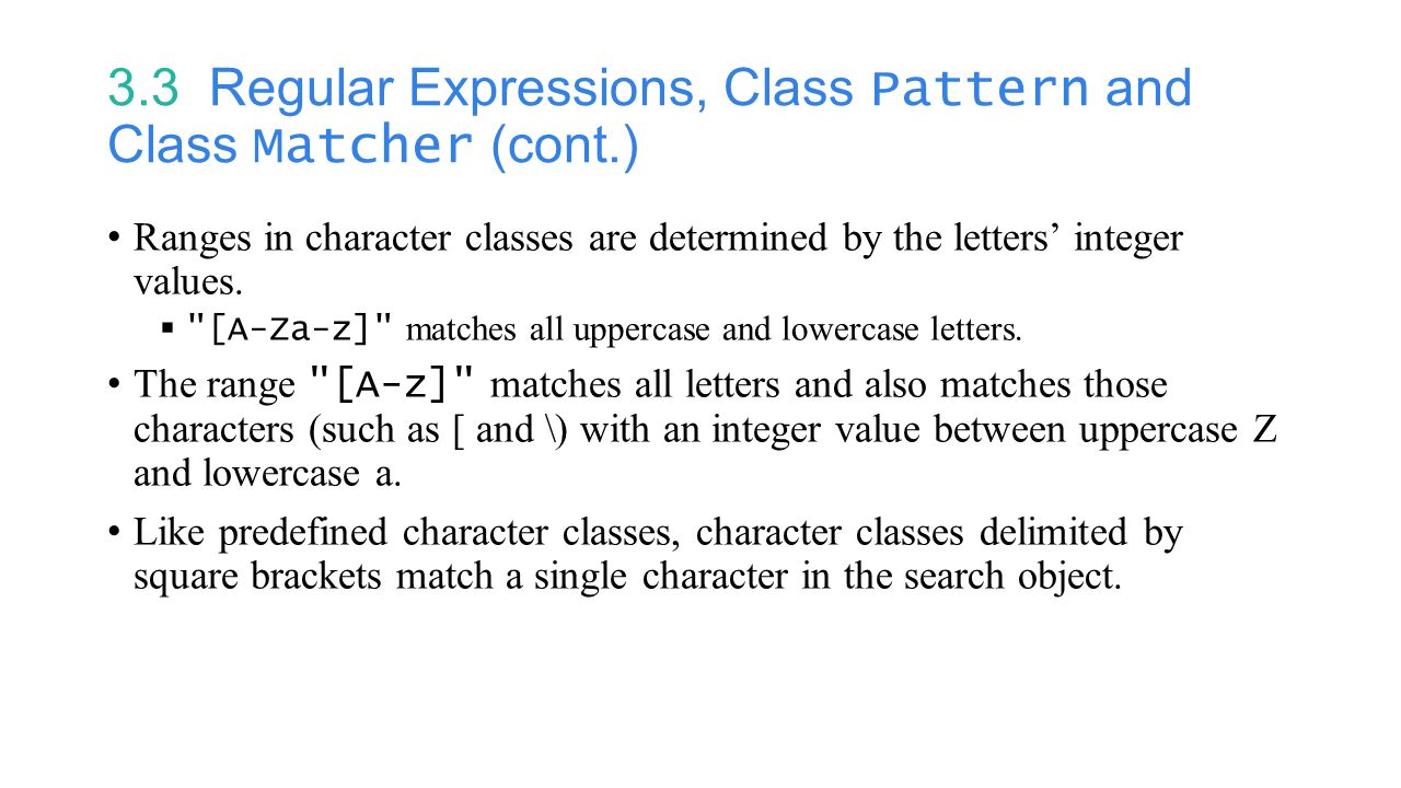 3.3 Regular Expressions, Class Pattern and Class Matcher (cont.) Ranges in character classes are determined by the letters' integer values.