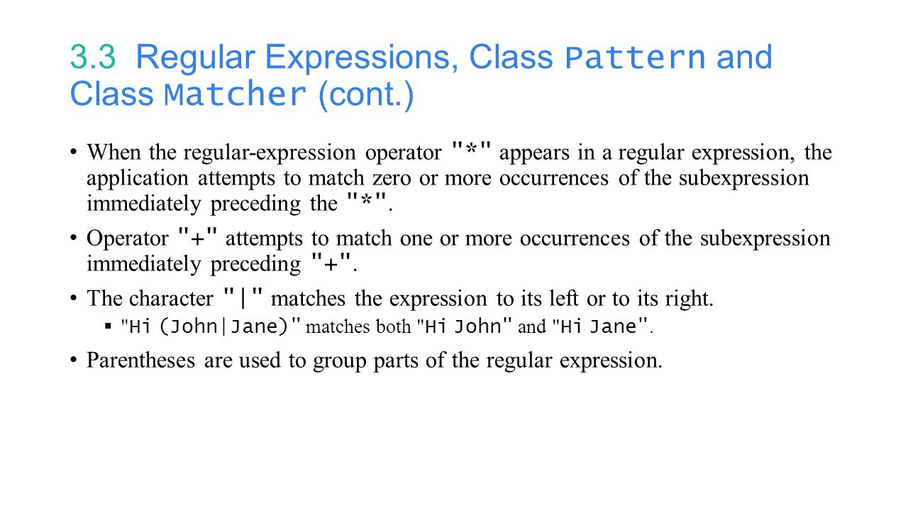 3.3 Regular Expressions, Class Pattern and Class Matcher (cont.) When the regular-expression operator * appears in a regular expression, the application attempts to match zero or more occurrences of the subexpression immediately preceding the * .