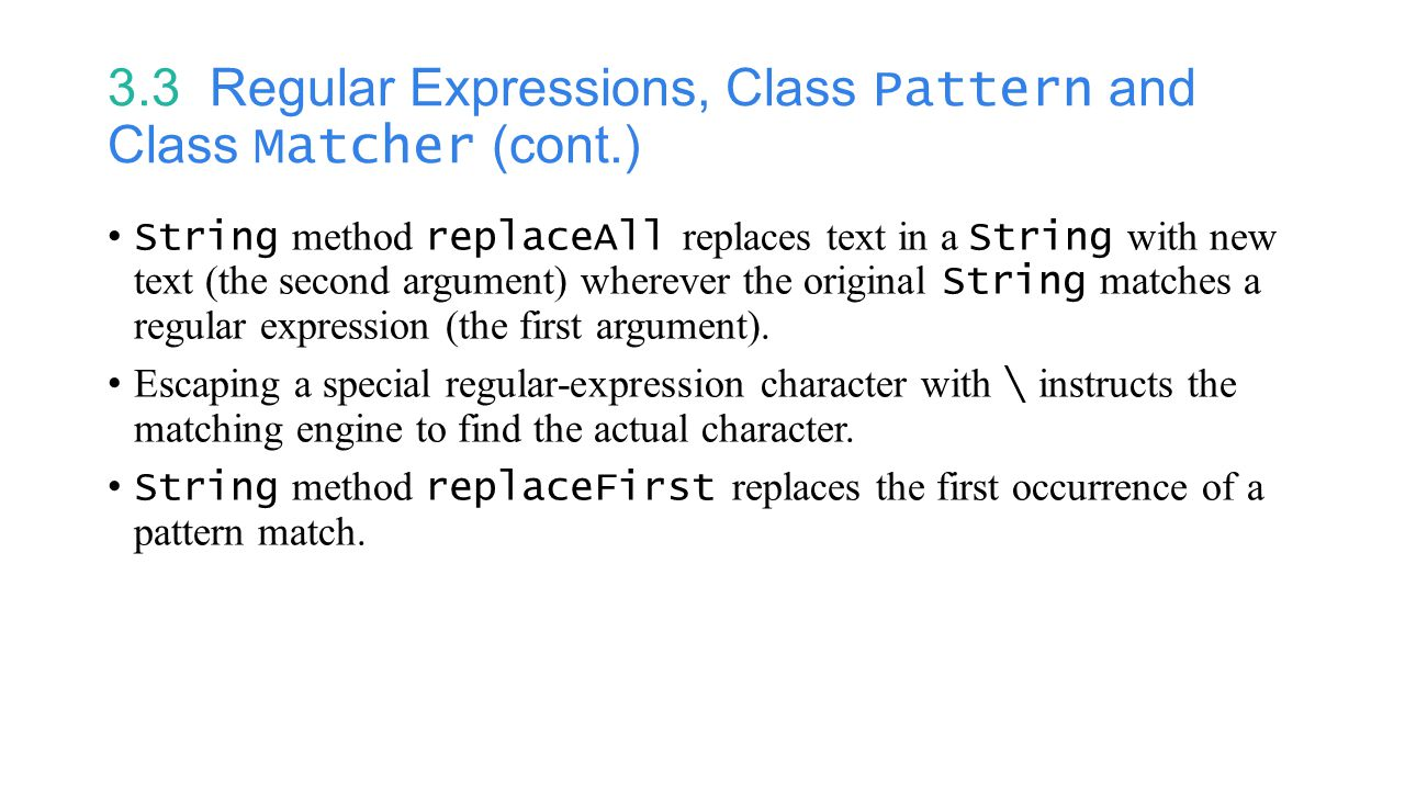 3.3 Regular Expressions, Class Pattern and Class Matcher (cont.) String method replaceAll replaces text in a String with new text (the second argument) wherever the original String matches a regular expression (the first argument).