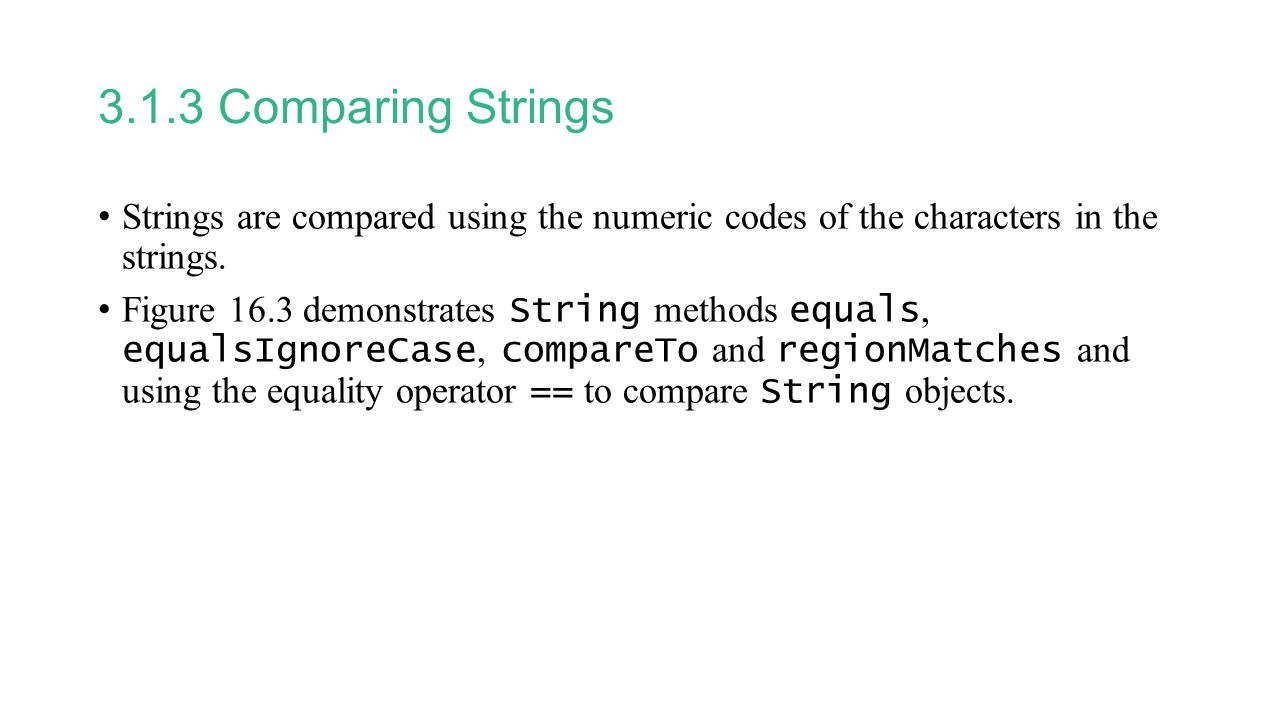 3.1.3 Comparing Strings Strings are compared using the numeric codes of the characters in the strings.