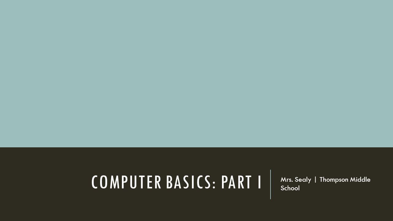 COMPUTER BASICS: PART I Mrs. Sealy | Thompson Middle School