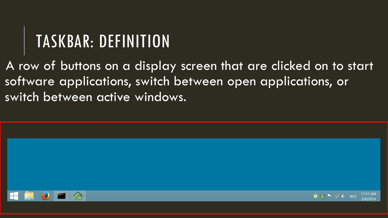 TASKBAR: DEFINITION A row of buttons on a display screen that are clicked on to start software applications, switch between open applications, or switch between active windows.