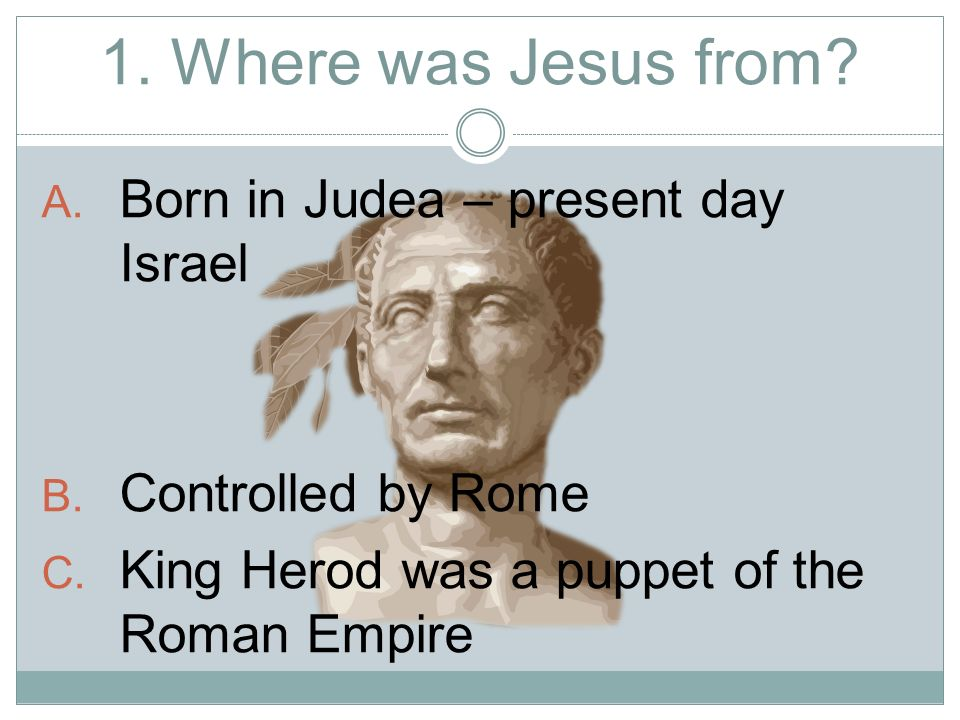 1. Where was Jesus from. A. Born in Judea – present day Israel B.