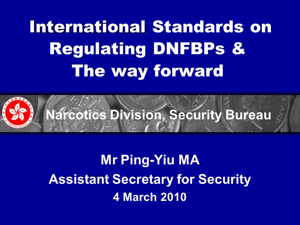 International International Standards on Regulating DNFBPs & The way forward Mr Ping-Yiu MA Assistant Secretary for Security 4 March 2010 Narcotics Division, Security Bureau