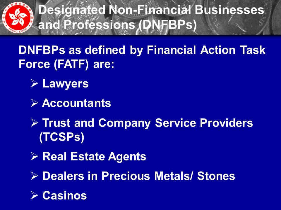 4 Designated Non-Financial Businesses and Professions (DNFBPs) DNFBPs as defined by Financial Action Task Force (FATF) are:  Lawyers  Accountants  Trust and Company Service Providers (TCSPs)  Real Estate Agents  Dealers in Precious Metals/ Stones  Casinos