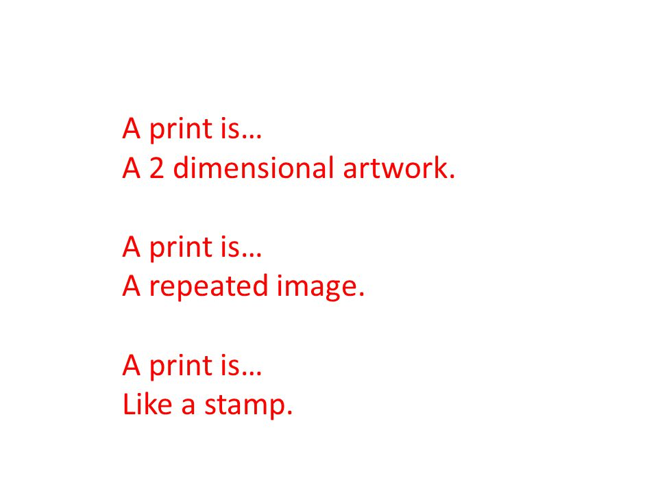 A print is… A 2 dimensional artwork. A print is… A repeated image. A print is… Like a stamp.