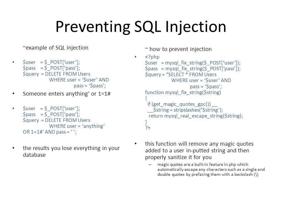 Preventing SQL Injection ~example of SQL injection $user = $_POST['user']; $pass = $_POST['pass']; $query = DELETE FROM Users WHERE user = '$user' AND pass = '$pass'; Someone enters anything' or 1=1# $user = $_POST['user']; $pass = $_POST['pass']; $query = DELETE FROM Users WHERE user = 'anything' OR 1=1#' AND pass = ' '; the results you lose everything in your database ~ how to prevent injection this function will remove any magic quotes added to a user in-putted string and then properly sanitize it for you – magic quotes are a built-in feature in php which automatically escape any characters such as a single and double quotes by prefacing them with a backslash (\)