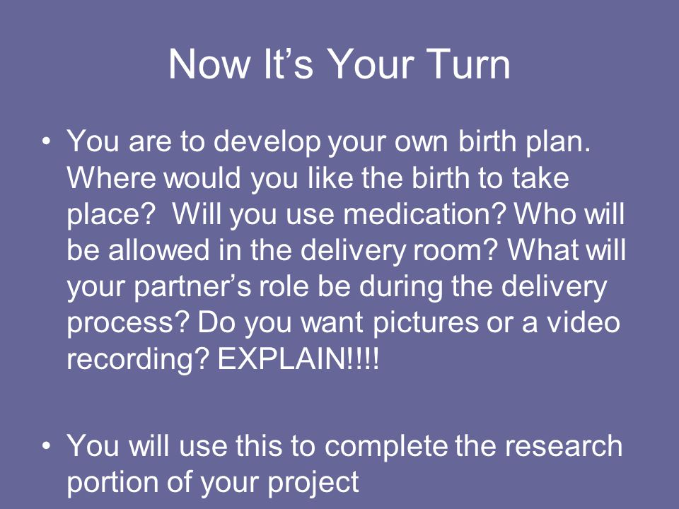 Now It's Your Turn You are to develop your own birth plan.