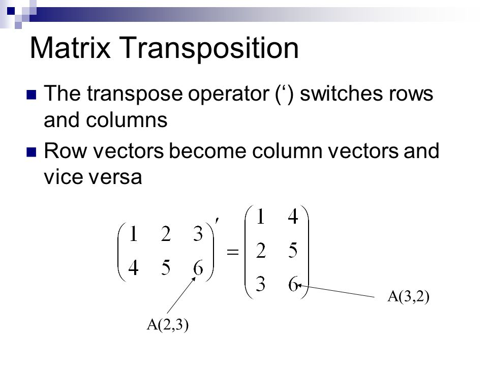 Matrix Transposition The transpose operator (') switches rows and columns Row vectors become column vectors and vice versa A(2,3) A(3,2)