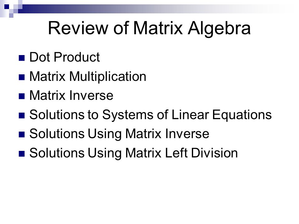 Review of Matrix Algebra Dot Product Matrix Multiplication Matrix Inverse Solutions to Systems of Linear Equations Solutions Using Matrix Inverse Solutions Using Matrix Left Division