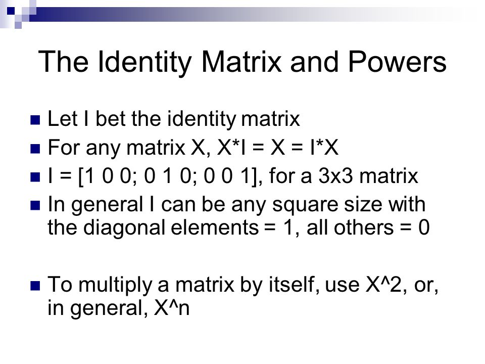 The Identity Matrix and Powers Let I bet the identity matrix For any matrix X, X*I = X = I*X I = [1 0 0; 0 1 0; 0 0 1], for a 3x3 matrix In general I can be any square size with the diagonal elements = 1, all others = 0 To multiply a matrix by itself, use X^2, or, in general, X^n