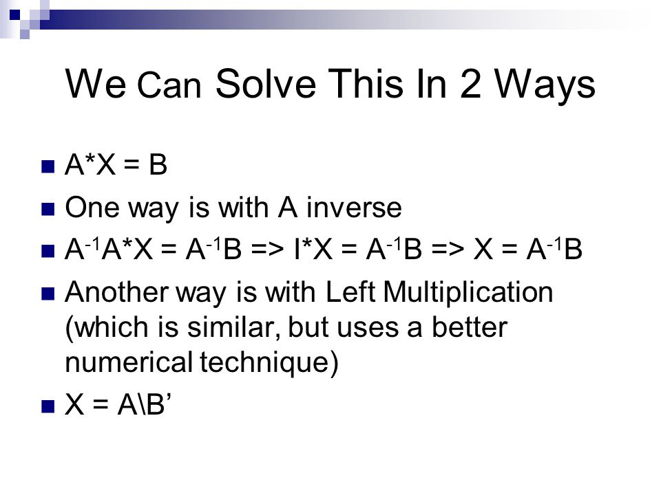 We Can Solve This In 2 Ways A*X = B One way is with A inverse A -1 A*X = A -1 B => I*X = A -1 B => X = A -1 B Another way is with Left Multiplication (which is similar, but uses a better numerical technique) X = A\B'