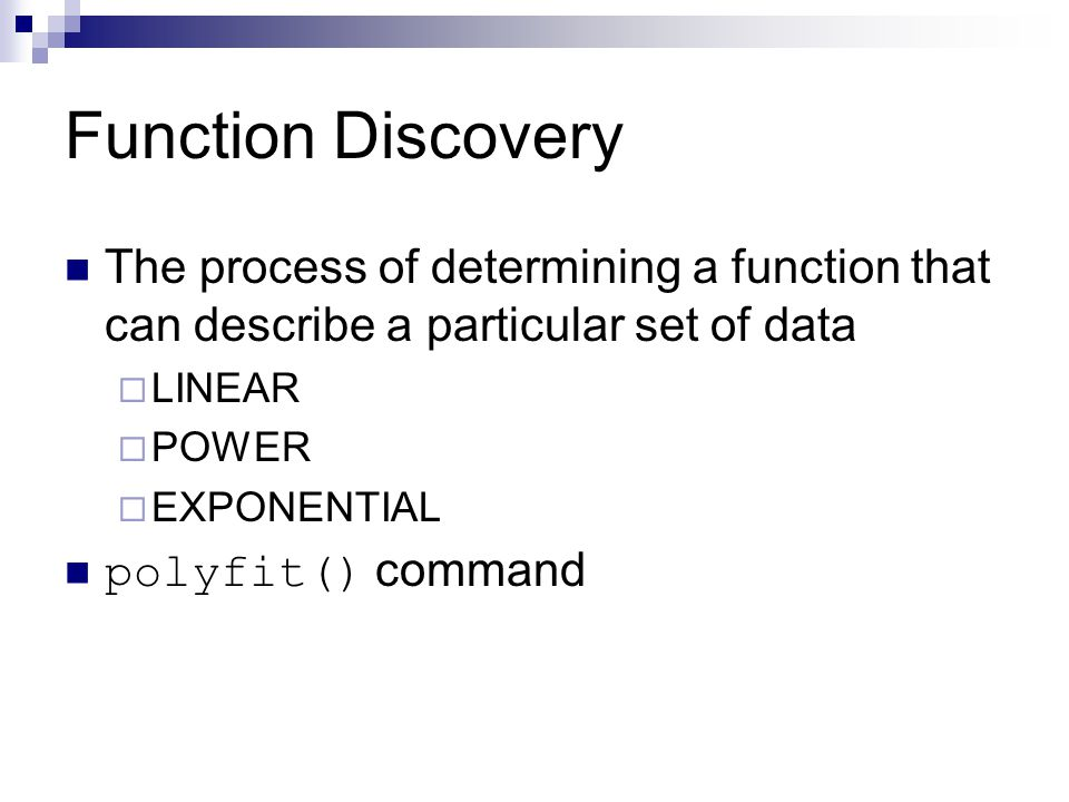 Function Discovery The process of determining a function that can describe a particular set of data  LINEAR  POWER  EXPONENTIAL polyfit() command
