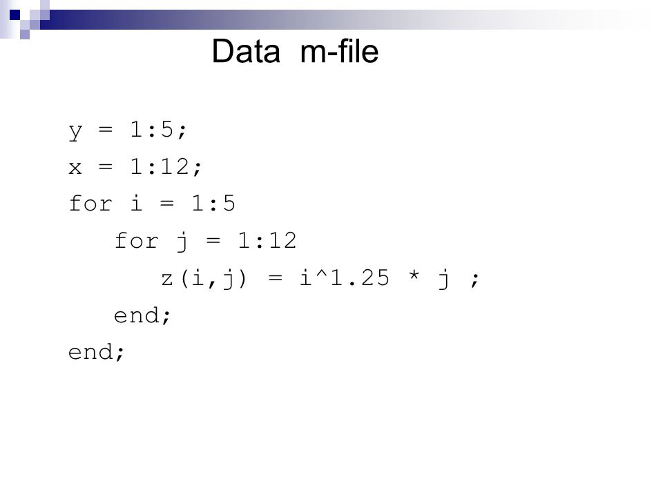 Data m-file y = 1:5; x = 1:12; for i = 1:5 for j = 1:12 z(i,j) = i^1.25 * j ; end;