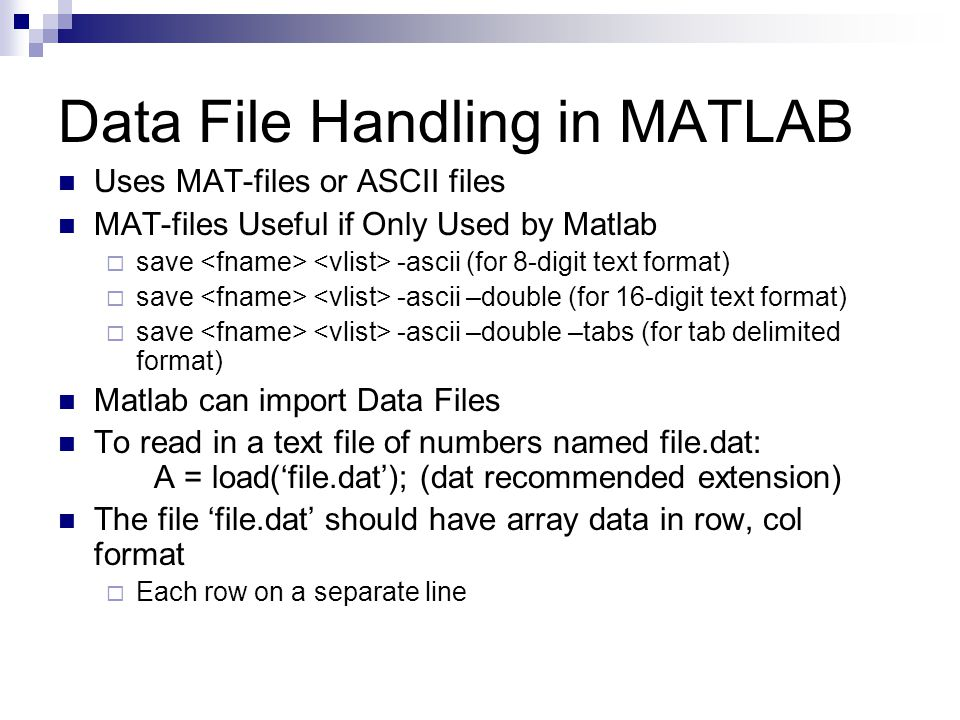 Data File Handling in MATLAB Uses MAT-files or ASCII files MAT-files Useful if Only Used by Matlab  save -ascii (for 8-digit text format)  save -ascii –double (for 16-digit text format)  save -ascii –double –tabs (for tab delimited format) Matlab can import Data Files To read in a text file of numbers named file.dat: A = load('file.dat'); (dat recommended extension) The file 'file.dat' should have array data in row, col format  Each row on a separate line