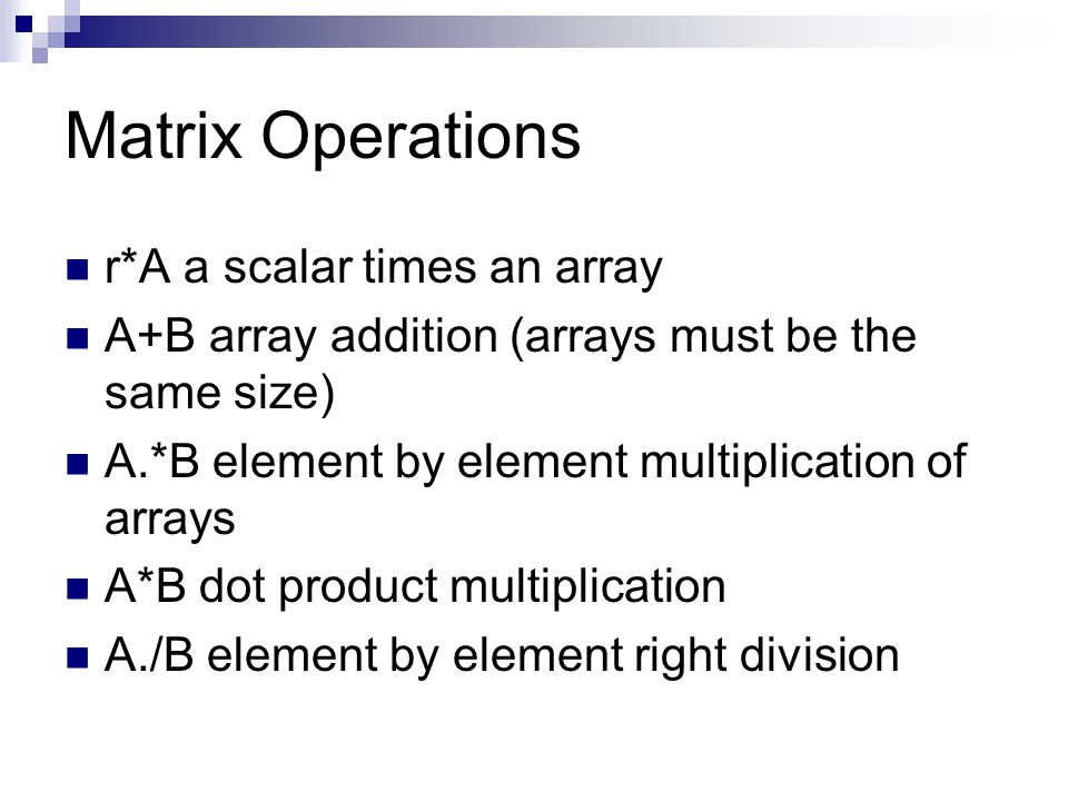 Matrix Operations r*A a scalar times an array A+B array addition (arrays must be the same size) A.*B element by element multiplication of arrays A*B dot product multiplication A./B element by element right division