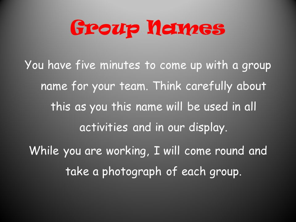 Group Names You have five minutes to come up with a group name for your team.