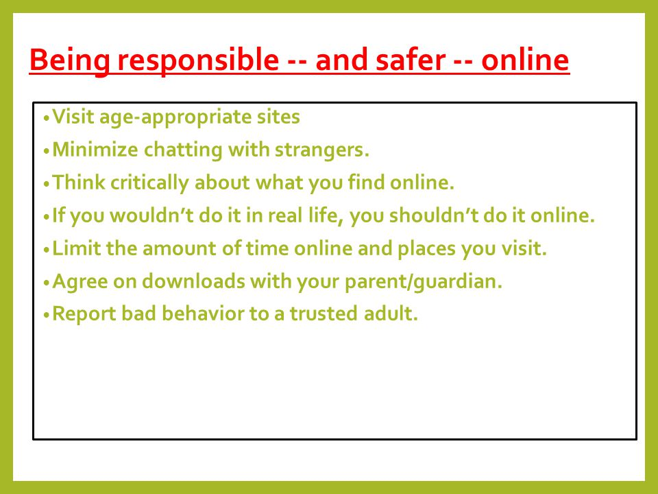 Being responsible -- and safer -- online Visit age-appropriate sites Minimize chatting with strangers.