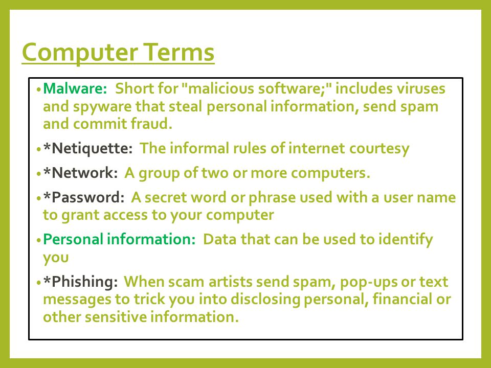 Computer Terms Malware: Short for malicious software; includes viruses and spyware that steal personal information, send spam and commit fraud.