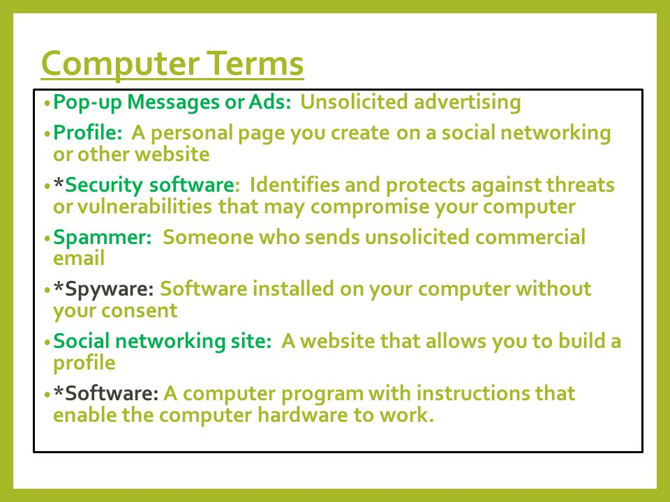 Computer Terms Pop-up Messages or Ads: Unsolicited advertising Profile: A personal page you create on a social networking or other website *Security software: Identifies and protects against threats or vulnerabilities that may compromise your computer Spammer: Someone who sends unsolicited commercial  *Spyware: Software installed on your computer without your consent Social networking site: A website that allows you to build a profile *Software: A computer program with instructions that enable the computer hardware to work.