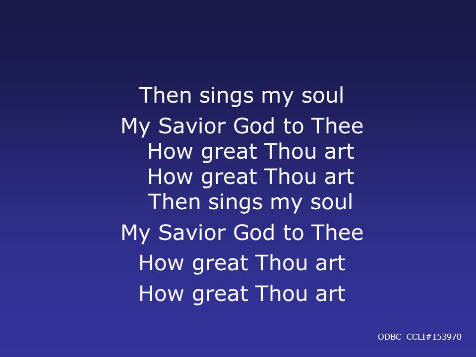 Then sings my soul My Savior God to Thee How great Thou art How great Thou art Then sings my soul My Savior God to Thee How great Thou art ODBC CCLI#153970