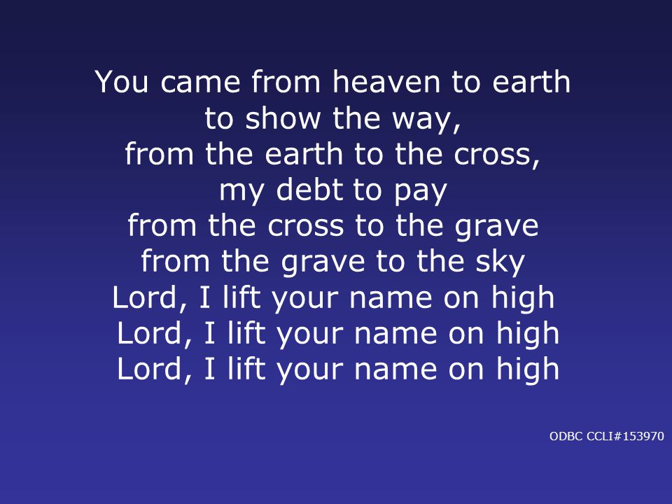 You came from heaven to earth to show the way, from the earth to the cross, my debt to pay from the cross to the grave from the grave to the sky Lord, I lift your name on high Lord, I lift your name on high Lord, I lift your name on high ODBC CCLI#153970