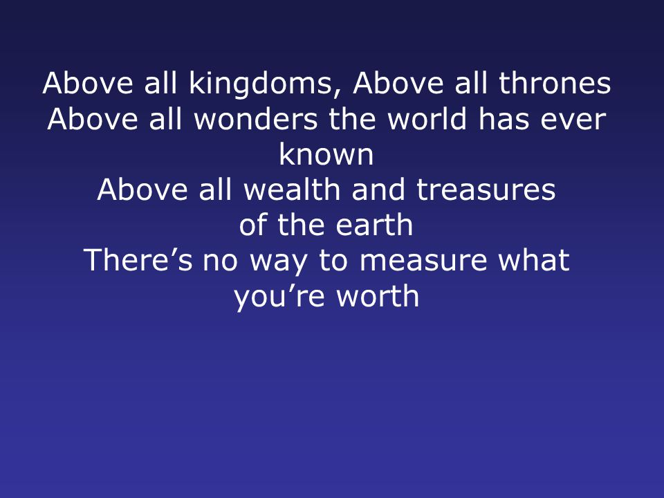 Above all kingdoms, Above all thrones Above all wonders the world has ever known Above all wealth and treasures of the earth There's no way to measure what you're worth